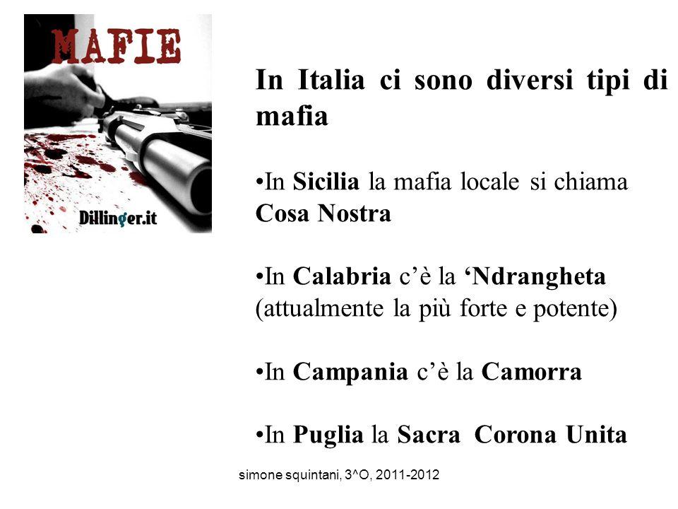 In Italia ci sono diversi tipi di mafia In Sicilia la mafia locale si chiama Cosa Nostra In Calabria cè la Ndrangheta (attualmente la più forte e potente) In Campania cè la Camorra In Puglia la Sacra Corona Unita simone squintani, 3^O, 2011-2012