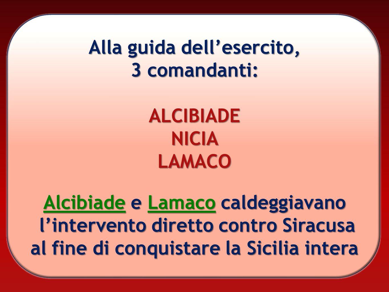 Alla guida dellesercito, 3 comandanti: ALCIBIADENICIALAMACO Alcibiade e Lamaco caldeggiavano lintervento diretto contro Siracusa al fine di conquistar