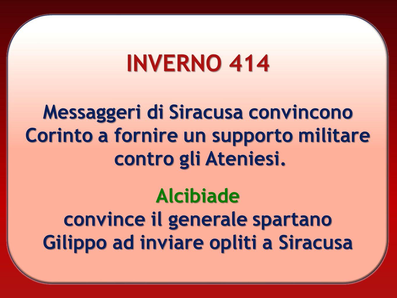 INVERNO 414 Messaggeri di Siracusa convincono Corinto a fornire un supporto militare contro gli Ateniesi. Alcibiade convince il generale spartano Gili
