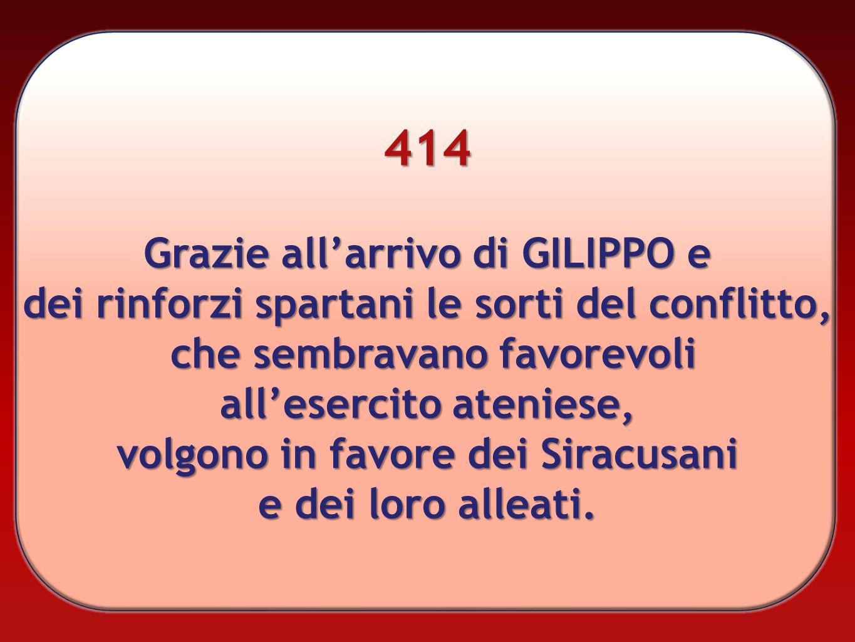 414 Grazie allarrivo di GILIPPO e dei rinforzi spartani le sorti del conflitto, che sembravano favorevoli allesercito ateniese, volgono in favore dei