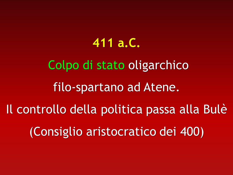 411 a.C. Colpo di stato oligarchico Colpo di stato oligarchico filo-spartano ad Atene. Il controllo della politica passa alla Bulè (Consiglio aristocr