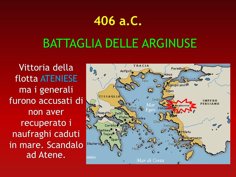 406 a.C. BATTAGLIA DELLE ARGINUSE BATTAGLIA DELLE ARGINUSE Vittoria della flotta ATENIESE ma i generali furono accusati di non aver recuperato i naufr