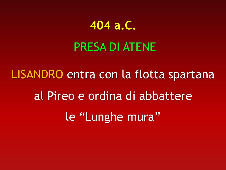 404 a.C. PRESA DI ATENE PRESA DI ATENE LISANDRO entra con la flotta spartana al Pireo e ordina di abbattere le Lunghe mura