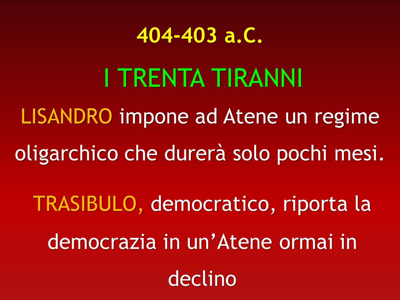 404-403 a.C. I TRENTA TIRANNI I TRENTA TIRANNI LISANDRO impone ad Atene un regime oligarchico che durerà solo pochi mesi. TRASIBULO, democratico, ripo
