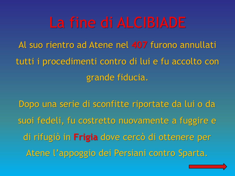 La fine di ALCIBIADE Al suo rientro ad Atene nel 407 furono annullati tutti i procedimenti contro di lui e fu accolto con grande fiducia. Dopo una ser
