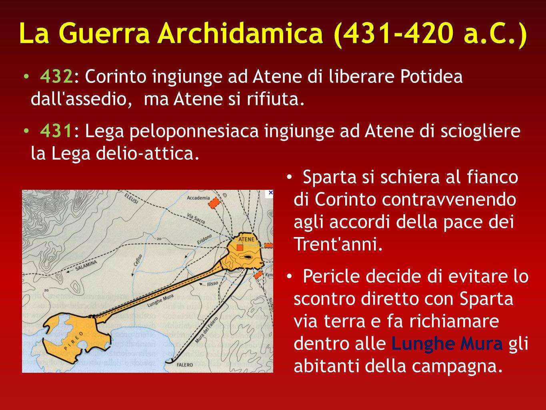 La Guerra Archidamica (431-420 a.C.) 432: Corinto ingiunge ad Atene di liberare Potidea dall'assedio, ma Atene si rifiuta. 431: Lega peloponnesiaca in