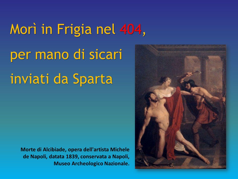 Morì in Frigia nel 404, per mano di sicari inviati da Sparta Morte di Alcibiade, opera dell'artista Michele de Napoli, datata 1839, conservata a Napol