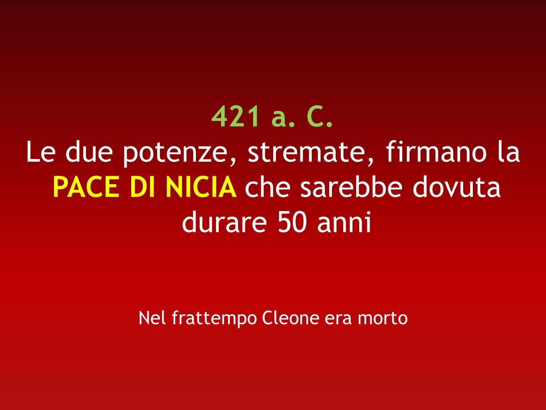 421 a. C. Le due potenze, stremate, firmano la PACE DI NICIA che sarebbe dovuta durare 50 anni Nel frattempo Cleone era morto