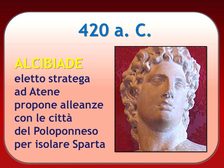 420 a. C. ALCIBIADE eletto stratega ad Atene propone alleanze con le città del Poloponneso per isolare Sparta