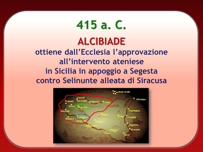 415 a. C. ALCIBIADE ottiene dallEcclesia lapprovazione allintervento ateniese in Sicilia in appoggio a Segesta contro Selinunte alleata di Siracusa