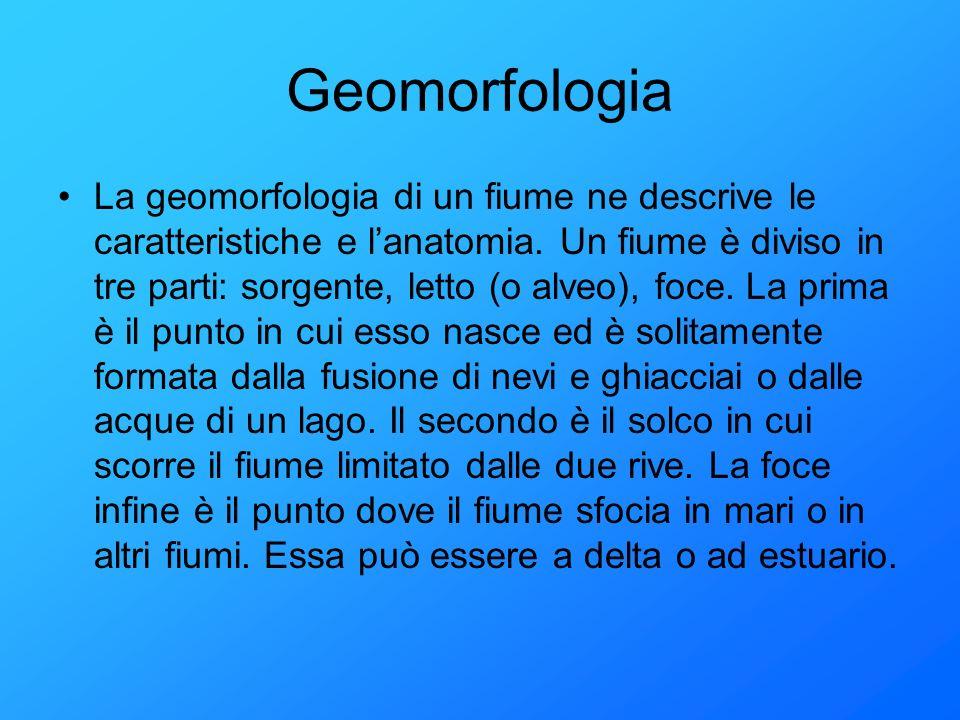 Geomorfologia La geomorfologia di un fiume ne descrive le caratteristiche e lanatomia. Un fiume è diviso in tre parti: sorgente, letto (o alveo), foce