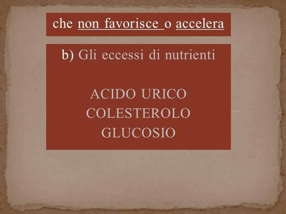che non favorisce o accelera b) Gli eccessi di nutrienti ACIDO URICO COLESTEROLO GLUCOSIO