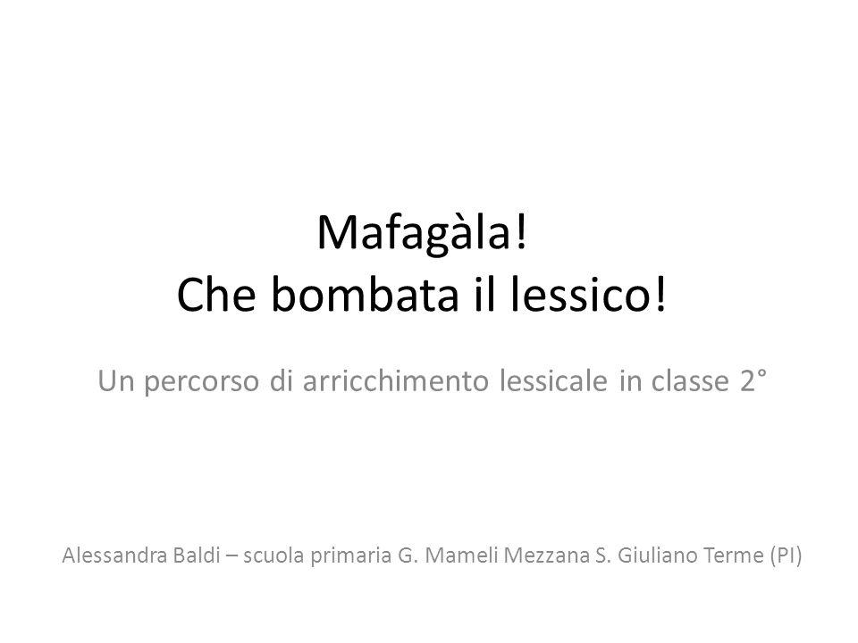 Mafagàla! Che bombata il lessico! Un percorso di arricchimento lessicale in classe 2° Alessandra Baldi – scuola primaria G. Mameli Mezzana S. Giuliano