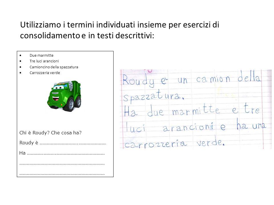 Utilizziamo i termini individuati insieme per esercizi di consolidamento e in testi descrittivi: Due marmitte Tre luci arancioni Camioncino della spazzatura Carrozzeria verde Chi è Roudy.