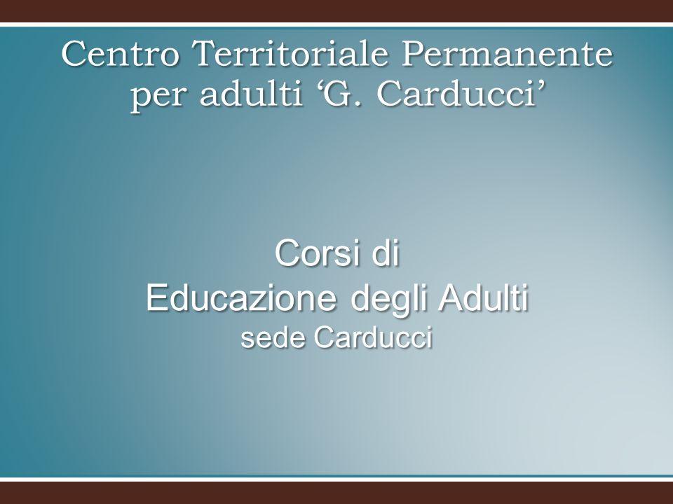 Corsi di Educazione degli Adulti sede Carducci Centro Territoriale Permanente per adulti G. Carducci