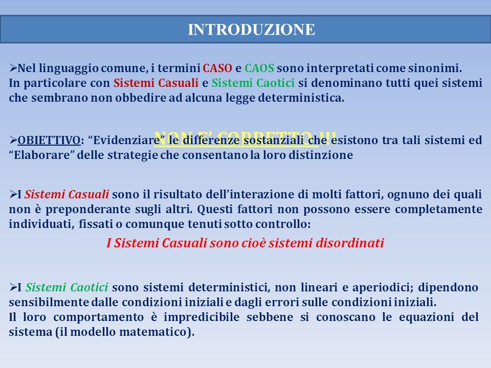 INTRODUZIONE Nel linguaggio comune, i termini CASO e CAOS sono interpretati come sinonimi. In particolare con Sistemi Casuali e Sistemi Caotici si den