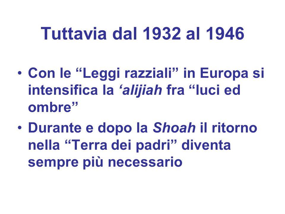 Tuttavia dal 1932 al 1946 Con le Leggi razziali in Europa si intensifica la alijiah fra luci ed ombre Durante e dopo la Shoah il ritorno nella Terra d