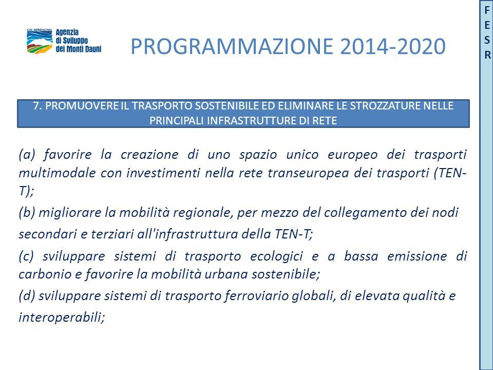 PROGRAMMAZIONE 2014-2020 (a) favorire la creazione di uno spazio unico europeo dei trasporti multimodale con investimenti nella rete transeuropea dei trasporti (TEN- T); (b) migliorare la mobilità regionale, per mezzo del collegamento dei nodi secondari e terziari all infrastruttura della TEN-T; (c) sviluppare sistemi di trasporto ecologici e a bassa emissione di carbonio e favorire la mobilità urbana sostenibile; (d) sviluppare sistemi di trasporto ferroviario globali, di elevata qualità e interoperabili; 7.