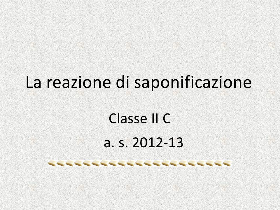 La reazione di saponificazione Classe II C a. s. 2012-13