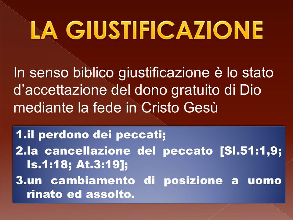 In senso biblico giustificazione è lo stato daccettazione del dono gratuito di Dio mediante la fede in Cristo Gesù 1.il perdono dei peccati; 2.la cancellazione del peccato [Sl.51:1,9; Is.1:18; At.3:19]; 3.un cambiamento di posizione a uomo rinato ed assolto.