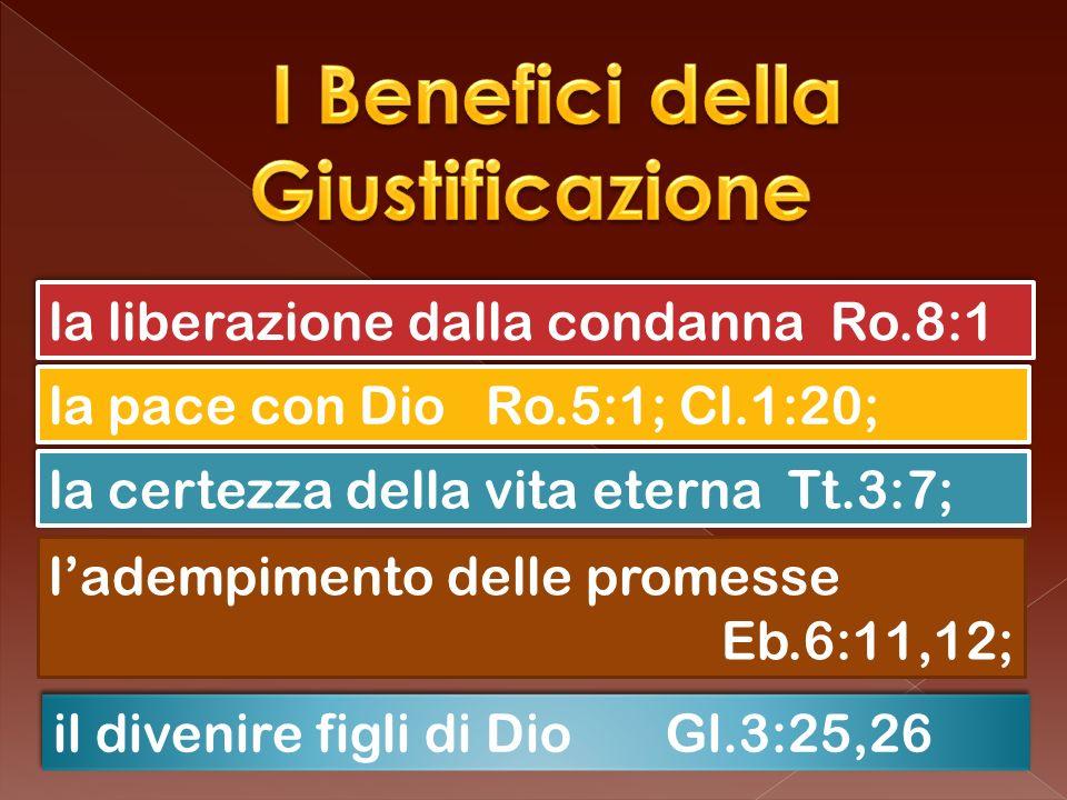 il divenire figli di Dio Gl.3:25,26 ladempimento delle promesse Eb.6:11,12; la certezza della vita eterna Tt.3:7; la pace con Dio Ro.5:1; Cl.1:20; la liberazione dalla condanna Ro.8:1