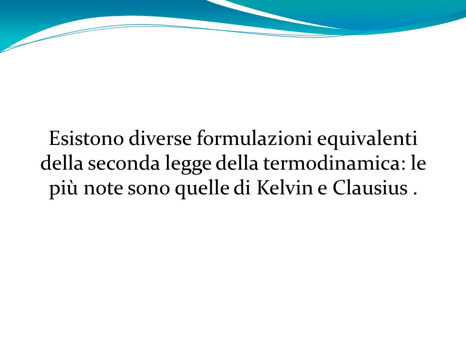 Esistono diverse formulazioni equivalenti della seconda legge della termodinamica: le più note sono quelle di Kelvin e Clausius.