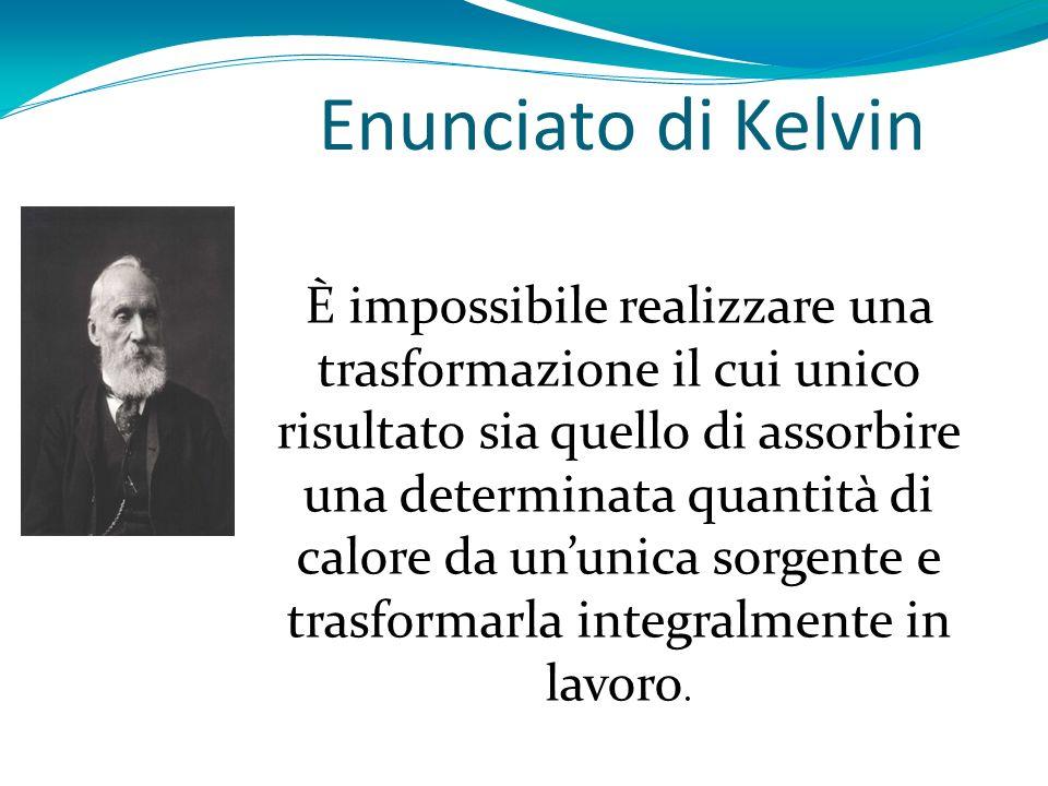 Enunciato di Kelvin È impossibile realizzare una trasformazione il cui unico risultato sia quello di assorbire una determinata quantità di calore da u
