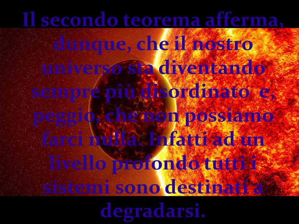 Il secondo teorema afferma, dunque, che il nostro universo sta diventando sempre più disordinato e, peggio, che non possiamo farci nulla. Infatti ad u