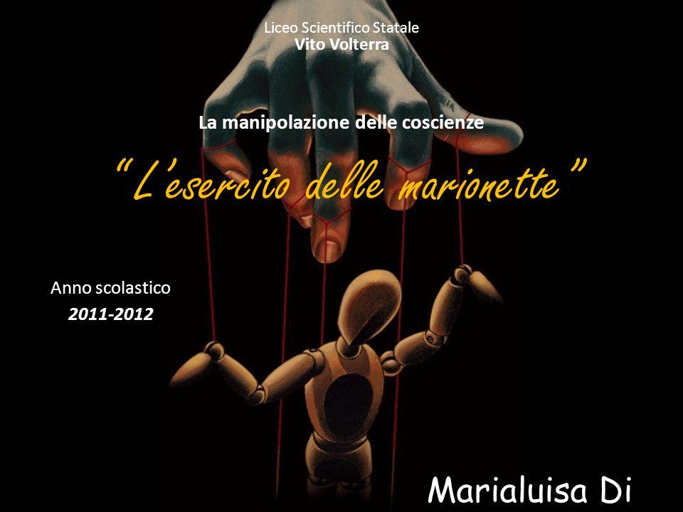 Lesercito delle marionette Liceo Scientifico Statale Vito Volterra La manipolazione delle coscienze Marialuisa Di Bari 5 A Anno scolastico 2011-2012