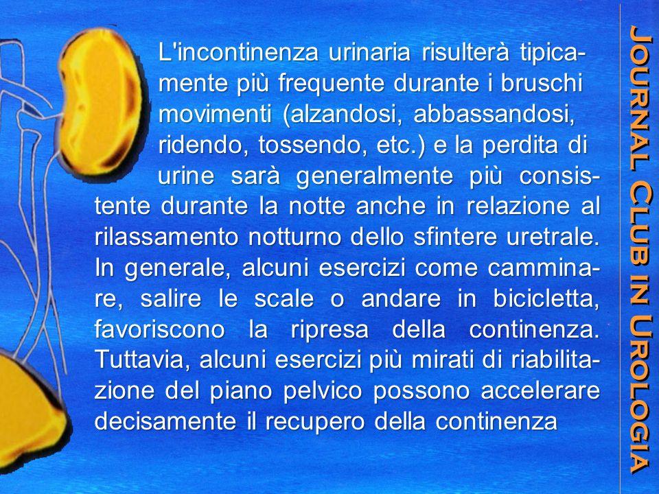Journal Club in Urologia L incontinenza urinaria risulterà tipica- L incontinenza urinaria risulterà tipica- mente più frequente durante i bruschi mente più frequente durante i bruschi movimenti (alzandosi, abbassandosi, movimenti (alzandosi, abbassandosi, ridendo, tossendo, etc.) e la perdita di ridendo, tossendo, etc.) e la perdita di urine sarà generalmente più consis- tente durante la notte anche in relazione al rilassamento notturno dello sfintere uretrale.