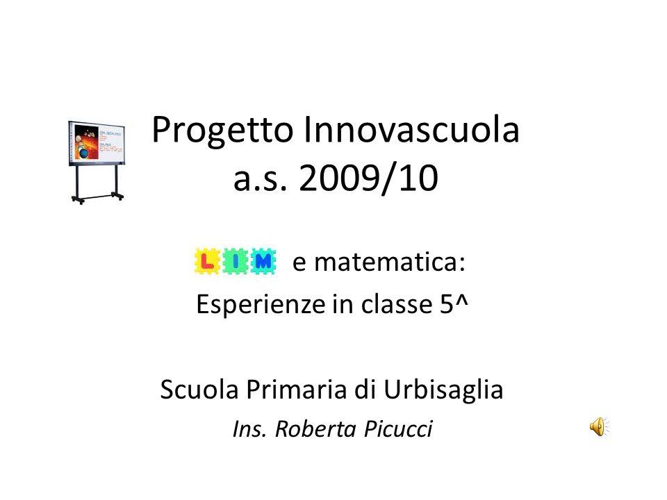 Progetto Innovascuola a.s. 2009/10 e matematica: Esperienze in classe 5^ Scuola Primaria di Urbisaglia Ins. Roberta Picucci