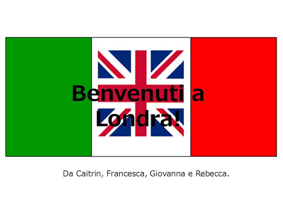 Benvenuti a Londra! Da Caitrin, Francesca, Giovanna e Rebecca.