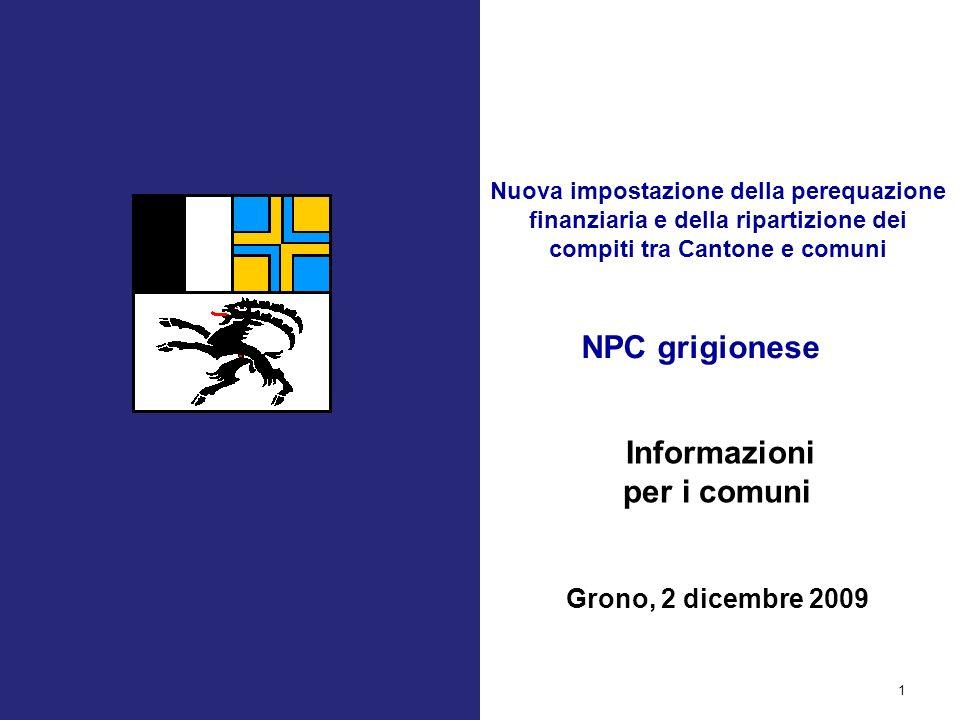 NPC grigionese 1 Informazioni per i comuni Grono, 2 dicembre 2009 Nuova impostazione della perequazione finanziaria e della ripartizione dei compiti tra Cantone e comuni