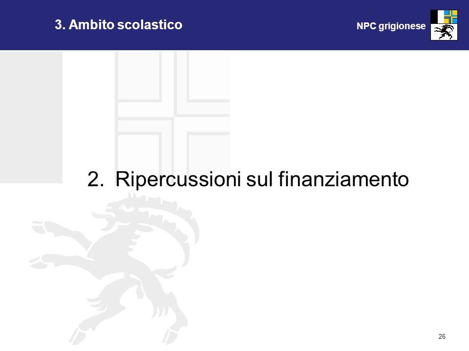 NPC grigionese 26 2.Ripercussioni sul finanziamento 3. Ambito scolastico