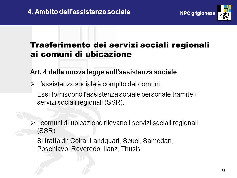 NPC grigionese 33 4. Ambito dell'assistenza sociale Art. 4 della nuova legge sull'assistenza sociale L'assistenza sociale è compito dei comuni. Essi f