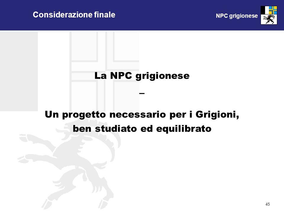 NPC grigionese 45 Considerazione finale La NPC grigionese – Un progetto necessario per i Grigioni, ben studiato ed equilibrato