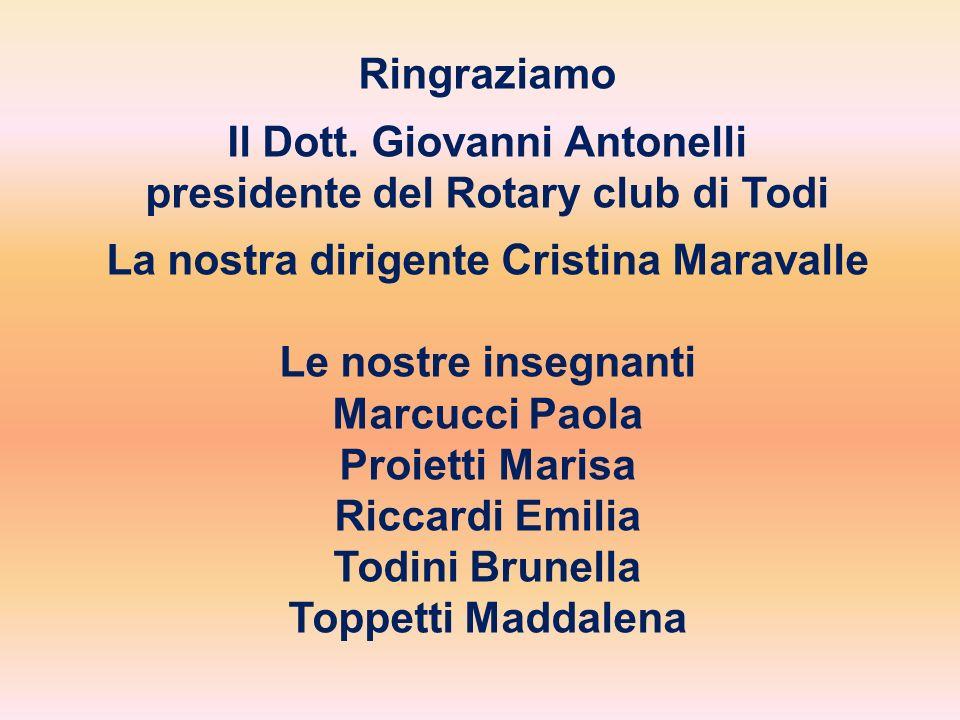 Ringraziamo Il Dott. Giovanni Antonelli presidente del Rotary club di Todi La nostra dirigente Cristina Maravalle Le nostre insegnanti Marcucci Paola