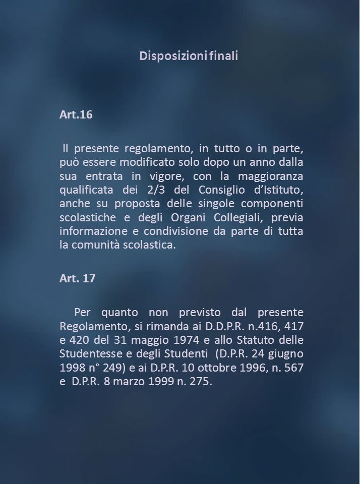 Disposizioni finali Art.16 Il presente regolamento, in tutto o in parte, può essere modificato solo dopo un anno dalla sua entrata in vigore, con la m