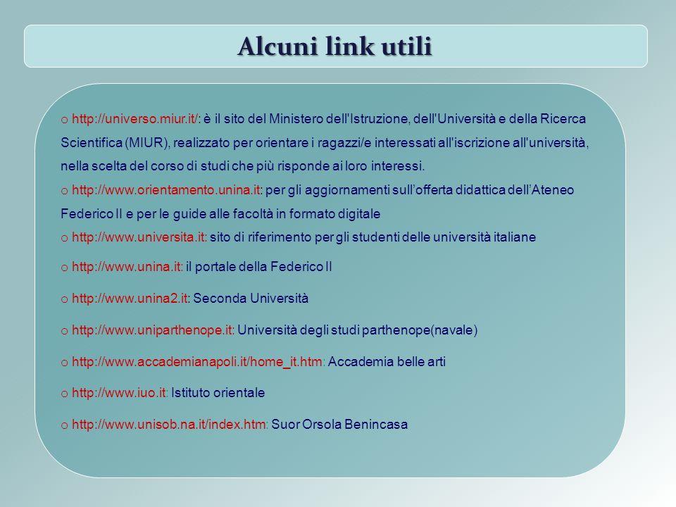 Alcuni link utili o http://universo.miur.it/: è il sito del Ministero dell Istruzione, dell Università e della Ricerca Scientifica (MIUR), realizzato per orientare i ragazzi/e interessati all iscrizione all università, nella scelta del corso di studi che più risponde ai loro interessi.