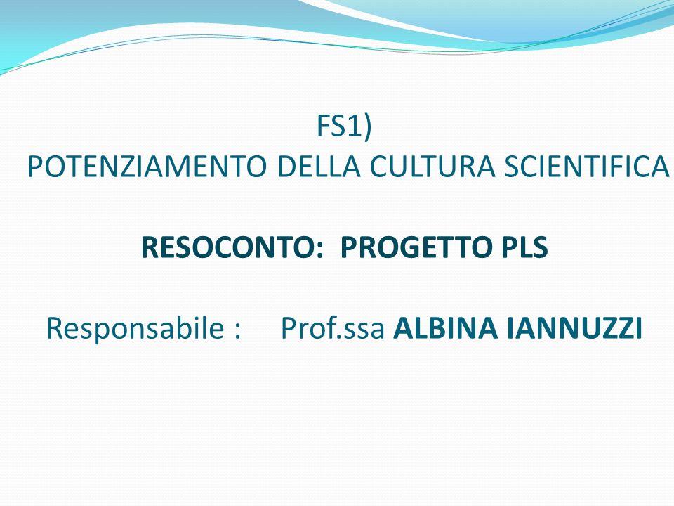 FS1) POTENZIAMENTO DELLA CULTURA SCIENTIFICA RESOCONTO: PROGETTO PLS Responsabile : Prof.ssa ALBINA IANNUZZI