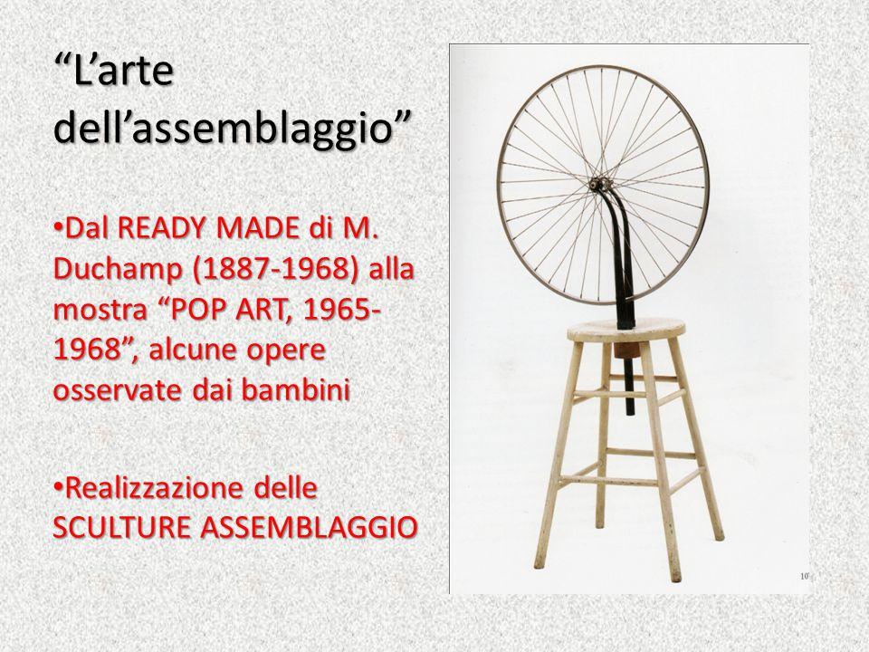 Larte dellassemblaggio Dal READY MADE di M. Duchamp (1887-1968) alla mostra POP ART, 1965- 1968, alcune opere osservate dai bambini Dal READY MADE di