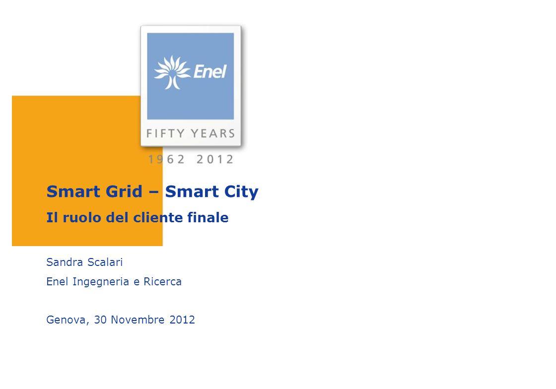 Smart Grid – Smart City Il ruolo del cliente finale Sandra Scalari Enel Ingegneria e Ricerca Genova, 30 Novembre 2012