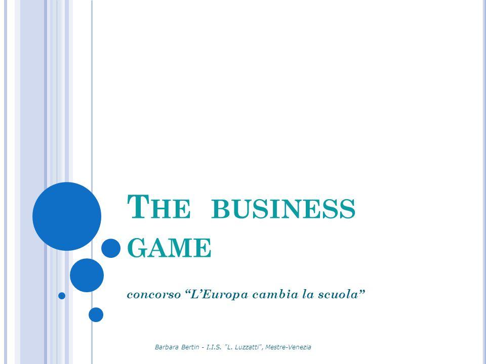 T HE BUSINESS GAME concorso LEuropa cambia la scuola Barbara Bertin - I.I.S.
