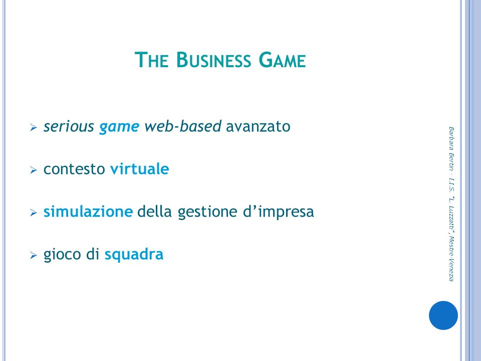 T HE B USINESS G AME serious game web-based avanzato contesto virtuale simulazione della gestione dimpresa gioco di squadra Barbara Bertin - I.I.S.