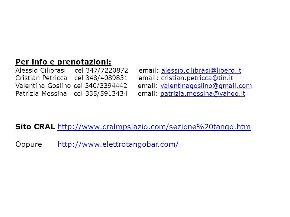 Per info e prenotazioni: Alessio Cilibrasi cel 347/7220872 email: alessio.cilibrasi@libero.italessio.cilibrasi@libero.it Cristian Petricca cel 348/4089831 email: cristian.petricca@tin.it Valentina Goslino cel 340/3394442 email: valentinagoslino@gmail.comvalentinagoslino@gmail.com Patrizia Messina cel 335/5913434 email: patrizia.messina@yahoo.it Sito CRAL http://www.cralmpslazio.com/sezione%20tango.htmhttp://www.cralmpslazio.com/sezione%20tango.htm Oppure http://www.elettrotangobar.com/