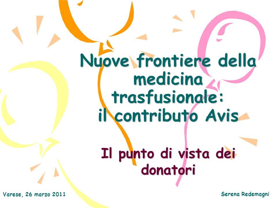 Varese, 26 marzo 2011 Serena Redemagni Nuove frontiere della medicina trasfusionale: il contributo Avis Il punto di vista dei donatori