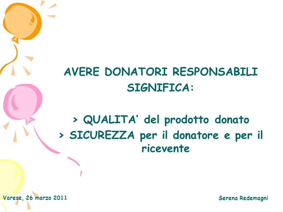 Varese, 26 marzo 2011 Serena Redemagni AVERE DONATORI RESPONSABILI SIGNIFICA: > QUALITA del prodotto donato > SICUREZZA per il donatore e per il ricev