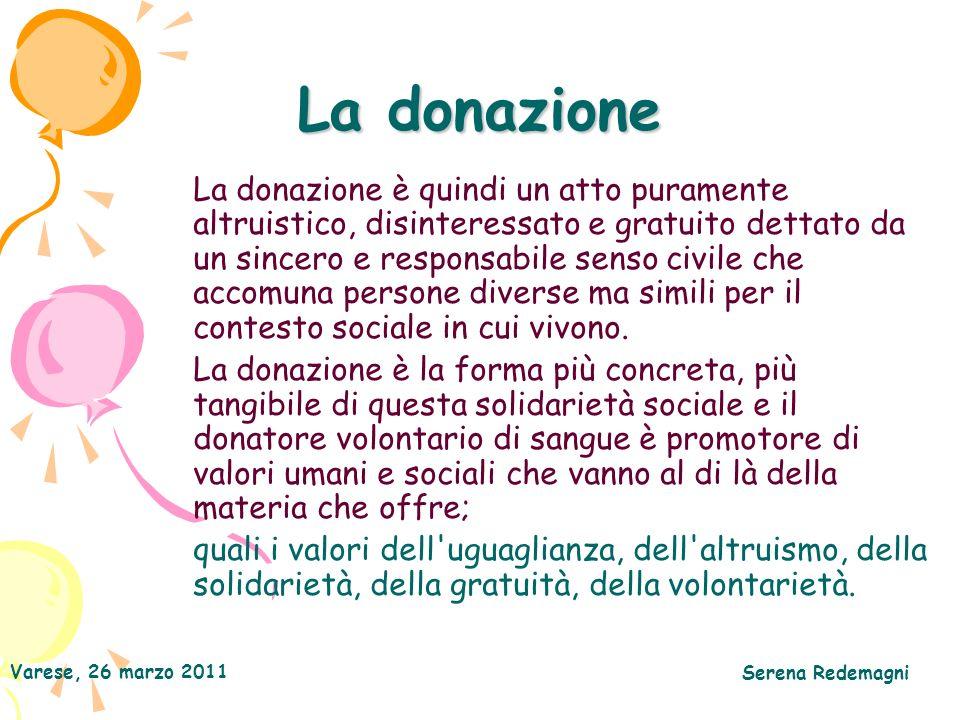Varese, 26 marzo 2011 Serena Redemagni La donazione La donazione è quindi un atto puramente altruistico, disinteressato e gratuito dettato da un sincero e responsabile senso civile che accomuna persone diverse ma simili per il contesto sociale in cui vivono.