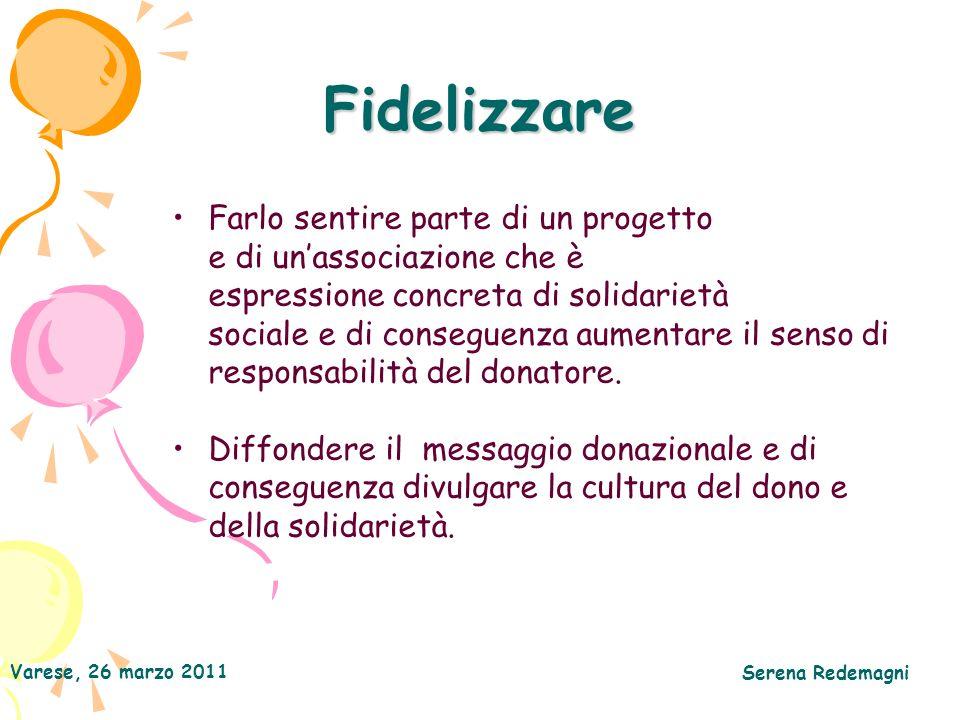 Varese, 26 marzo 2011 Serena Redemagni Fidelizzare Farlo sentire parte di un progetto e di unassociazione che è espressione concreta di solidarietà sociale e di conseguenza aumentare il senso di responsabilità del donatore.