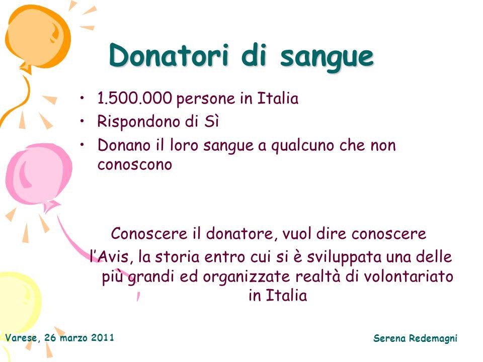 Varese, 26 marzo 2011 Serena Redemagni Donatori di sangue 1.500.000 persone in Italia Rispondono di Sì Donano il loro sangue a qualcuno che non conoscono Conoscere il donatore, vuol dire conoscere lAvis, la storia entro cui si è sviluppata una delle più grandi ed organizzate realtà di volontariato in Italia
